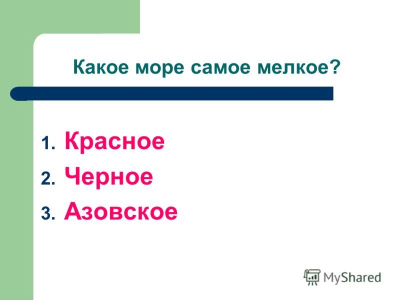 Какое море самое мелкое? 1. Красное 2. Черное 3. Азовское