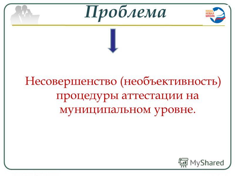 Проблема Несовершенство (необъективность) процедуры аттестации на муниципальном уровне.