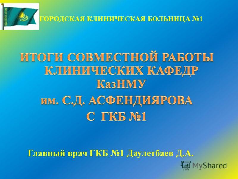 ГОРОДСКАЯ КЛИНИЧЕСКАЯ БОЛЬНИЦА 1 Главный врач ГКБ 1 Даулетбаев Д.А.