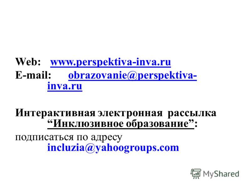 Web: www.perspektiva-inva.ruwww.perspektiva-inva.ru E-mail: obrazovanie@perspektiva- inva.ruobrazovanie@perspektiva- inva.ru Интерактивная электронная рассылкаИнклюзивное образование: подписаться по адресу incluzia@yahoogroups.com