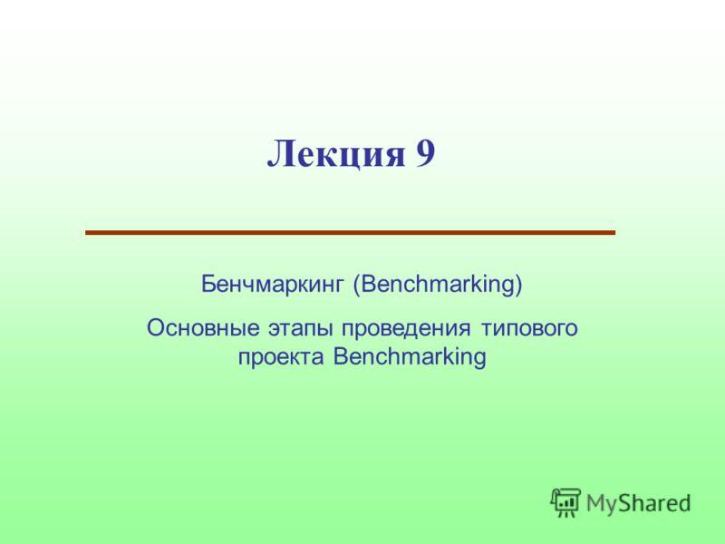 Лекция 9 Бенчмаркинг (Benchmarking) Основные этапы проведения типового проекта Benchmarking