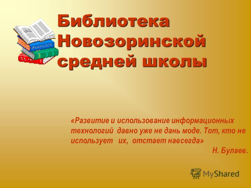 Библиотека Новозоринской средней школы «Развитие и использование информационных технологий давно уже не дань моде. Тот, кто не использует их, отстает навсегда» Н. Булаев.