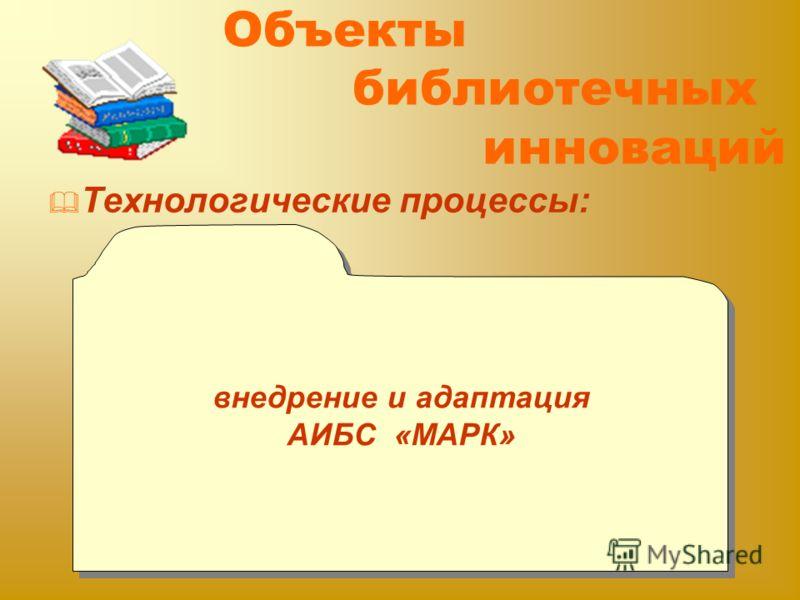 Объекты библиотечных инноваций Технологические процессы: внедрение и адаптация АИБС «МАРК» внедрение и адаптация АИБС «МАРК»