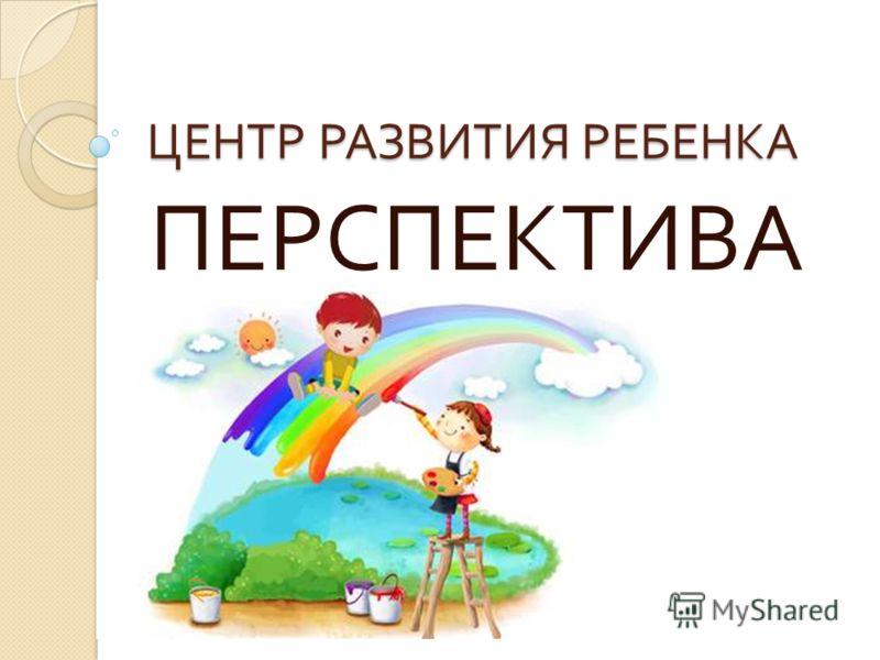 ЦЕНТР РАЗВИТИЯ РЕБЕНКА ПЕРСПЕКТИВА