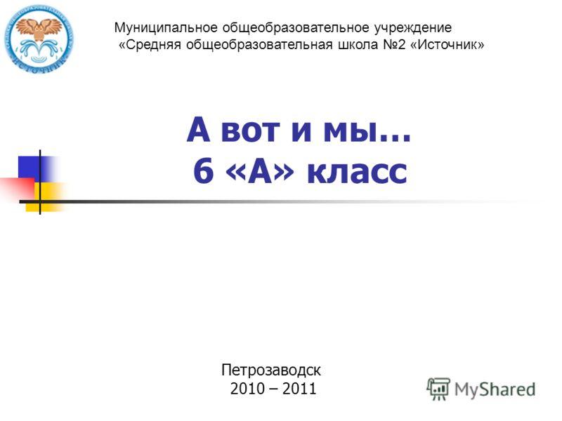 А вот и мы… 6 «А» класс Петрозаводск 2010 – 2011 Муниципальное общеобразовательное учреждение «Средняя общеобразовательная школа 2 «Источник»