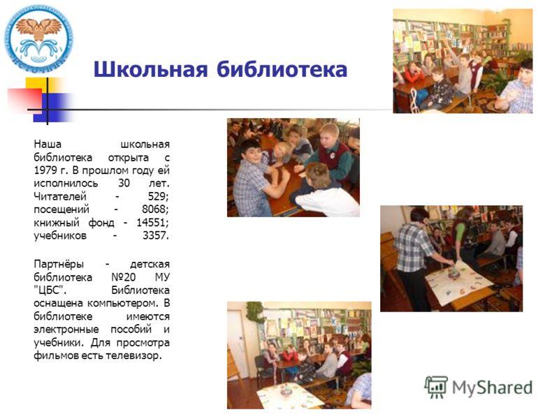 Школьная библиотека Наша школьная библиотека открыта с 1979 г. В прошлом году ей исполнилось 30 лет. Читателей - 529; посещений - 8068; книжный фонд - 14551; учебников - 3357. Партнёры - детская библиотека 20 МУ