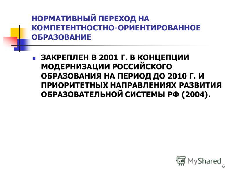 6 НОРМАТИВНЫЙ ПЕРЕХОД НА КОМПЕТЕНТНОСТНО-ОРИЕНТИРОВАННОЕ ОБРАЗОВАНИЕ ЗАКРЕПЛЕН В 2001 Г. В КОНЦЕПЦИИ МОДЕРНИЗАЦИИ РОССИЙСКОГО ОБРАЗОВАНИЯ НА ПЕРИОД ДО 2010 Г. И ПРИОРИТЕТНЫХ НАПРАВЛЕНИЯХ РАЗВИТИЯ ОБРАЗОВАТЕЛЬНОЙ СИСТЕМЫ РФ (2004).