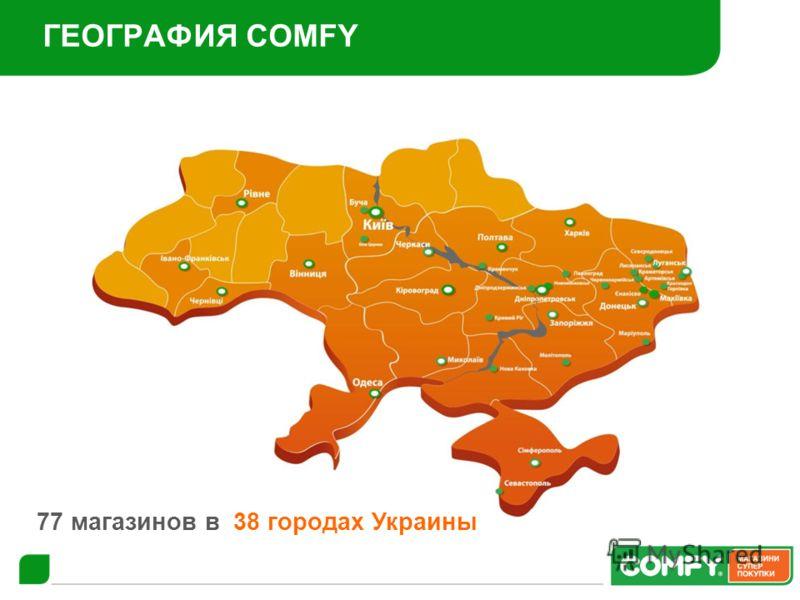 ГЕОГРАФИЯ COMFY 77 магазинов в 38 городах Украины