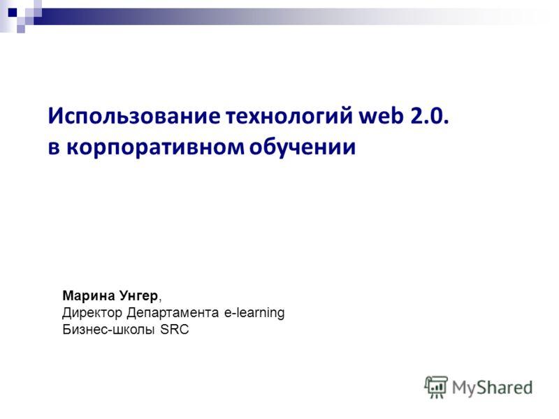 Использование технологий web 2.0. в корпоративном обучении Марина Унгер, Директор Департамента e-learning Бизнес-школы SRC
