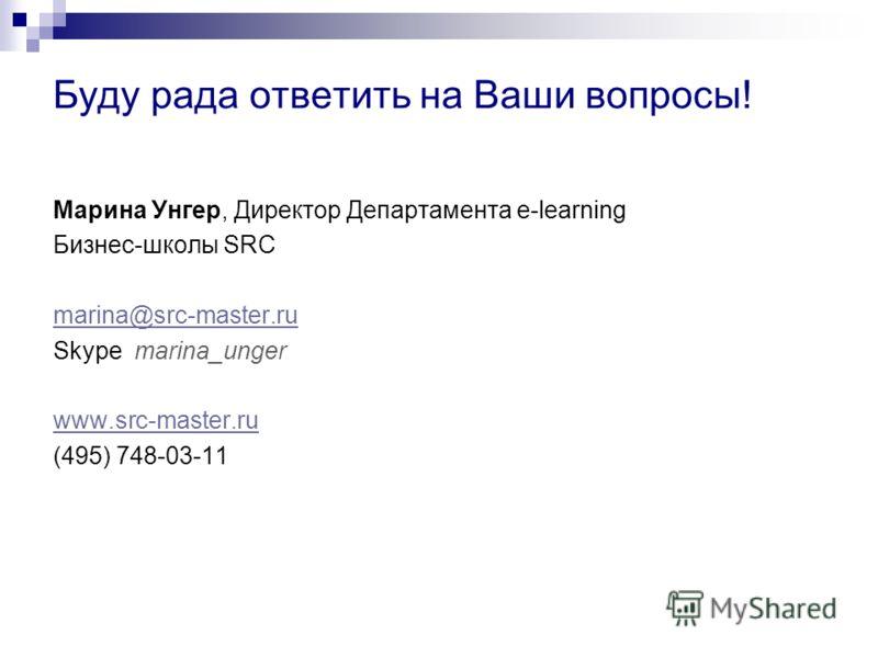 Буду рада ответить на Ваши вопросы! Марина Унгер, Директор Департамента e-learning Бизнес-школы SRC marina@src-master.ru Skype marina_unger www.src-master.ru (495) 748-03-11