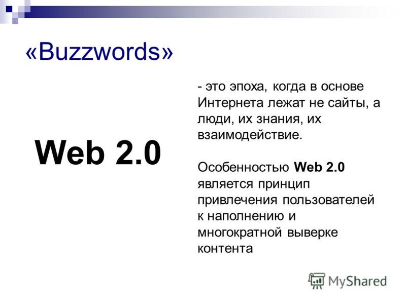 «Buzzwords» Web 2.0 - это эпоха, когда в основе Интернета лежат не сайты, а люди, их знания, их взаимодействие. Особенностью Web 2.0 является принцип привлечения пользователей к наполнению и многократной выверке контента