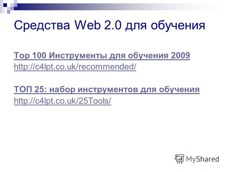 Средства Web 2.0 для обучения Top 100 Инструменты для обучения 2009 http://c4lpt.co.uk/recommended/ ТОП 25: набор инструментов для обучения http://c4lpt.co.uk/25Tools/