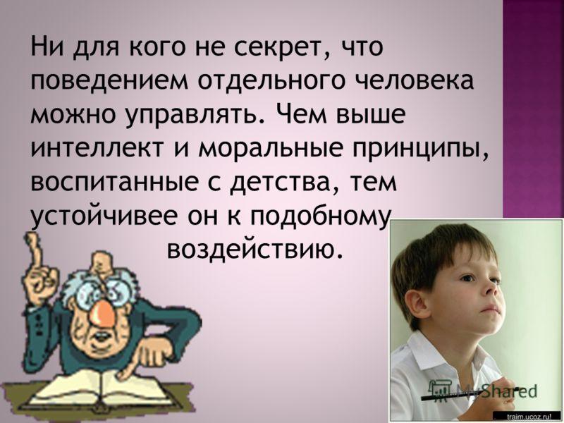 Ни для кого не секрет, что поведением отдельного человека можно управлять. Чем выше интеллект и моральные принципы, воспитанные с детства, тем устойчивее он к подобному воздействию.