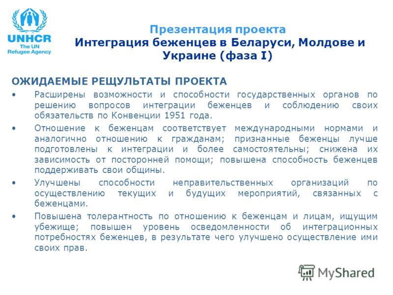 Презентация проекта Интеграция беженцев в Беларуси, Молдове и Украине (фаза I) ОЖИДАЕМЫЕ РЕЩУЛЬТАТЫ ПРОЕКТА Расширены возможности и способности государственных органов по решению вопросов интеграции беженцев и соблюдению своих обязательств по Конвенц