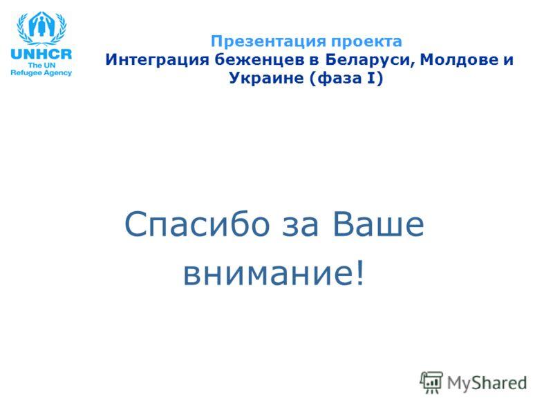 Презентация проекта Интеграция беженцев в Беларуси, Молдове и Украине (фаза I) Спасибо за Ваше внимание!