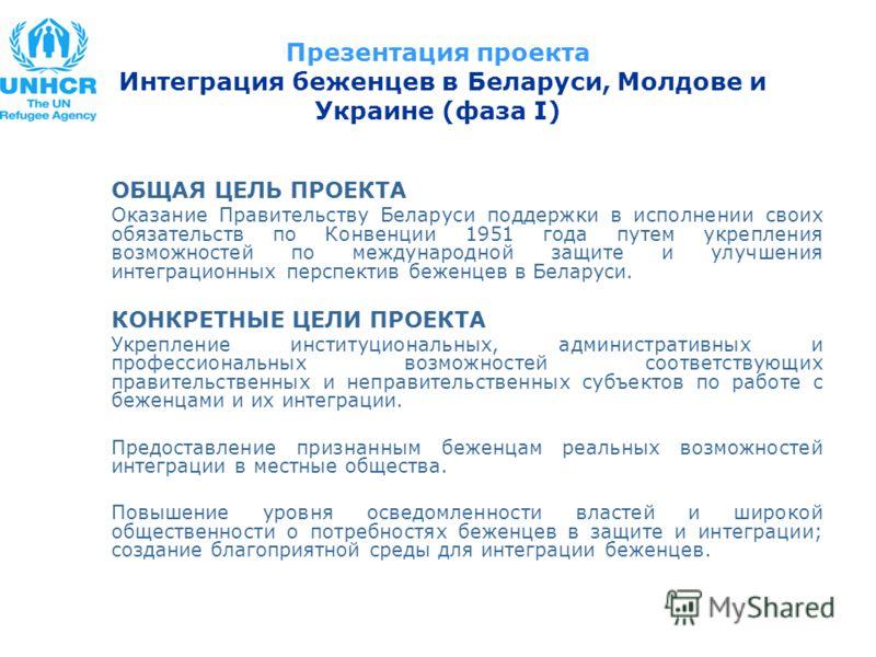 ОБЩАЯ ЦЕЛЬ ПРОЕКТА Оказание Правительству Беларуси поддержки в исполнении своих обязательств по Конвенции 1951 года путем укрепления возможностей по международной защите и улучшения интеграционных перспектив беженцев в Беларуси. КОНКРЕТНЫЕ ЦЕЛИ ПРОЕК