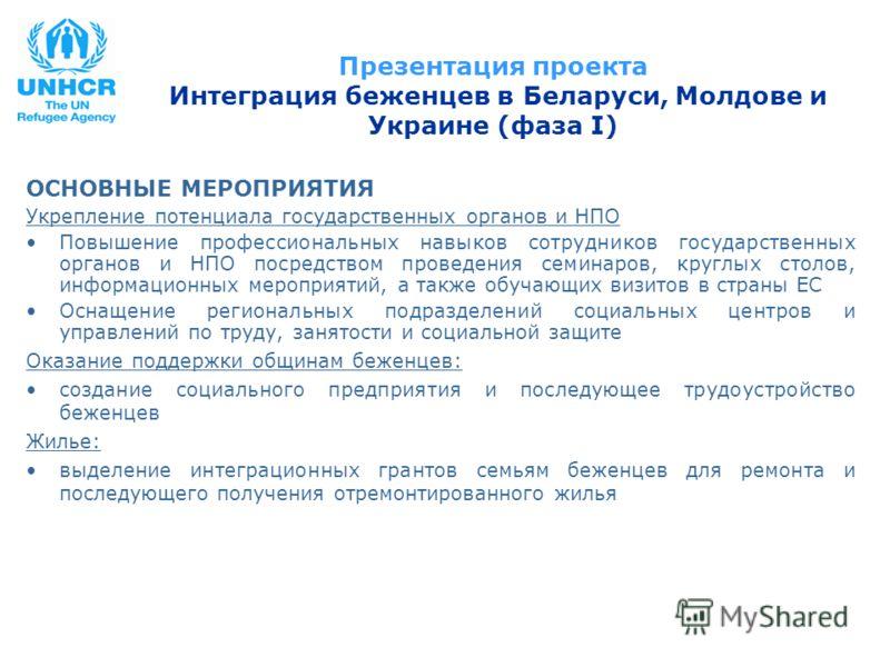 Презентация проекта Интеграция беженцев в Беларуси, Молдове и Украине (фаза I) ОСНОВНЫЕ МЕРОПРИЯТИЯ Укрепление потенциала государственных органов и НПО Повышение профессиональных навыков сотрудников государственных органов и НПО посредством проведени