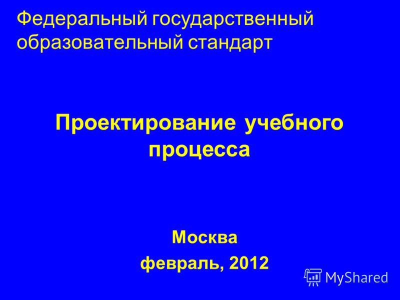 Федеральный государственный образовательный стандарт Москва февраль, 2012 Проектирование учебного процесса