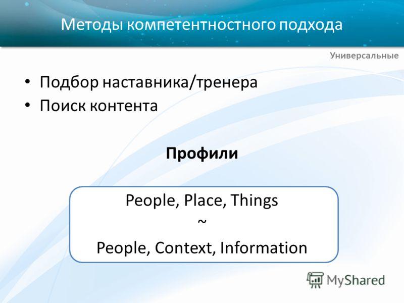 Подбор наставника/тренера Поиск контента Профили People, Place, Things ~ People, Context, Information Методы компетентностного подхода Универсальные