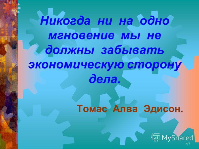 17 Никогда ни на одно мгновение мы не должны забывать экономическую сторону дела. Томас Алва Эдисон.