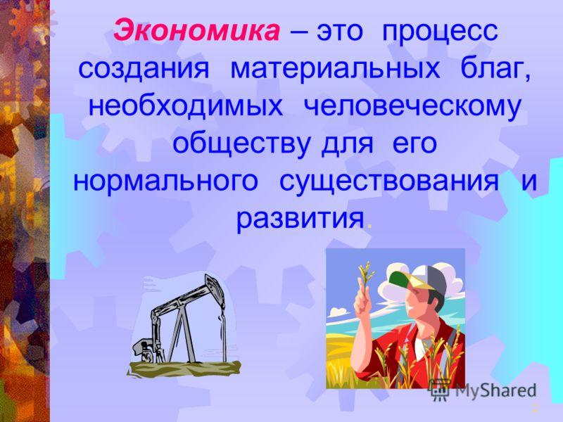 2 Экономика – это процесс создания материальных благ, необходимых человеческому обществу для его нормального существования и развития.