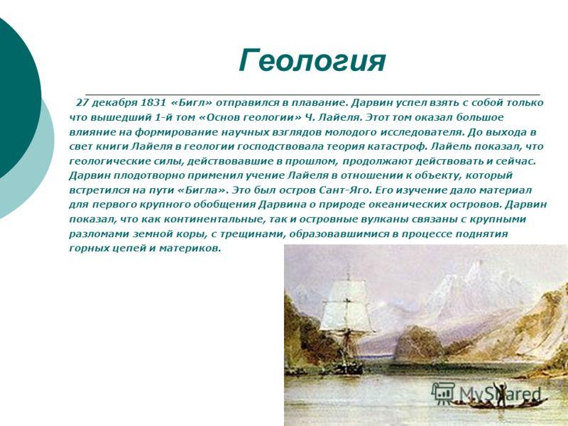 Геология 27 декабря 1831 «Бигл» отправился в плавание. Дарвин успел взять с собой только что вышедший 1-й том «Основ геологии» Ч. Лайеля. Этот том оказал большое влияние на формирование научных взглядов молодого исследователя. До выхода в свет книги
