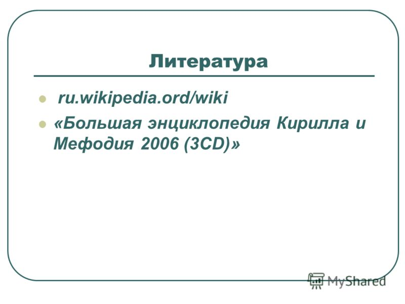 Литература ru.wikipedia.ord/wiki «Большая энциклопедия Кирилла и Мефодия 2006 (3CD)»