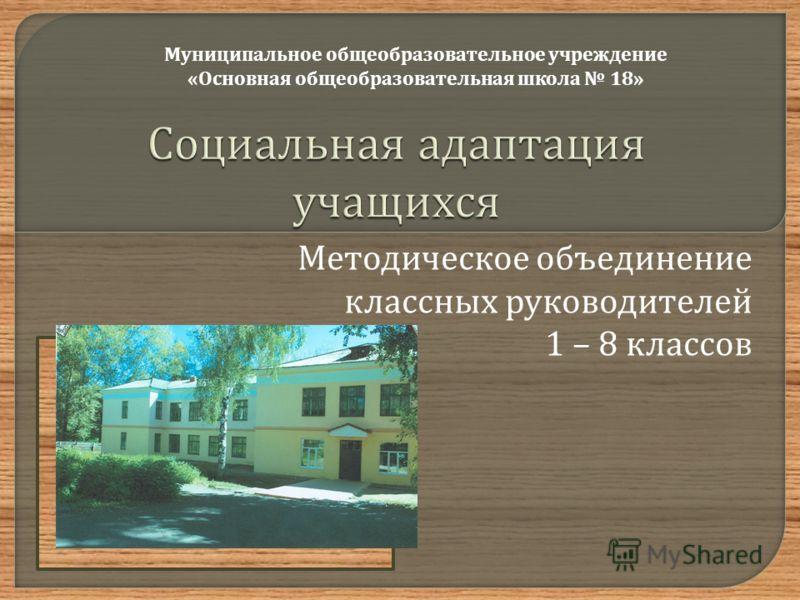 Методическое объединение классных руководителей 1 – 8 классов Муниципальное общеобразовательное учреждение « Основная общеобразовательная школа 18»