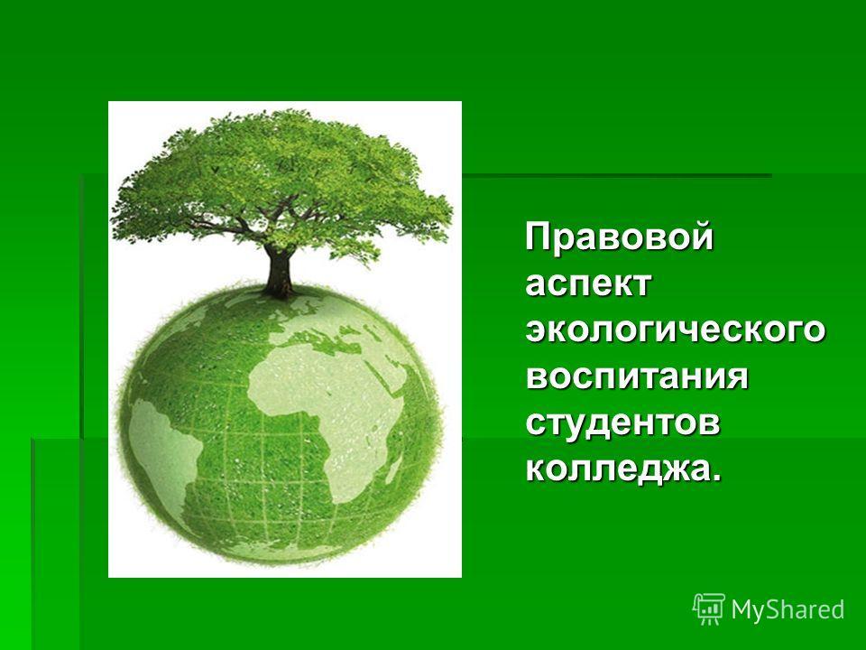 Правовой аспект экологического воспитания студентов колледжа. Правовой аспект экологического воспитания студентов колледжа.