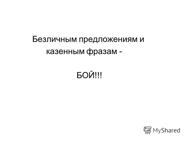 Безличным предложениям и казенным фразам - БОЙ!!!