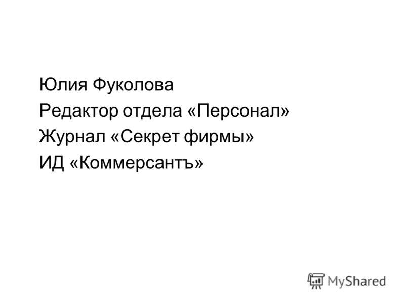Юлия Фуколова Редактор отдела «Персонал» Журнал «Секрет фирмы» ИД «Коммерсантъ»
