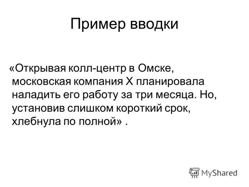 Пример вводки «Открывая колл-центр в Омске, московская компания Х планировала наладить его работу за три месяца. Но, установив слишком короткий срок, хлебнула по полной».