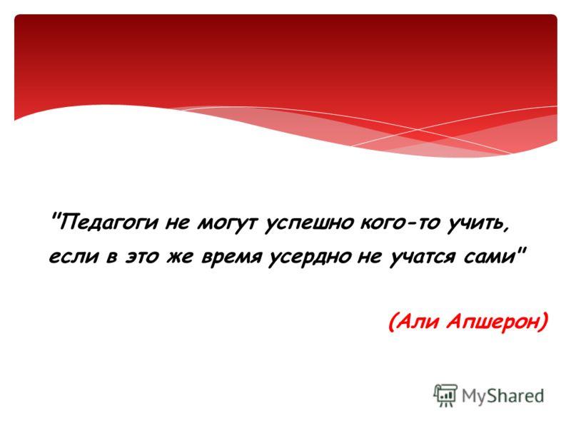 Педагоги не могут успешно кого-то учить, если в это же время усердно не учатся сами (Али Апшерон)