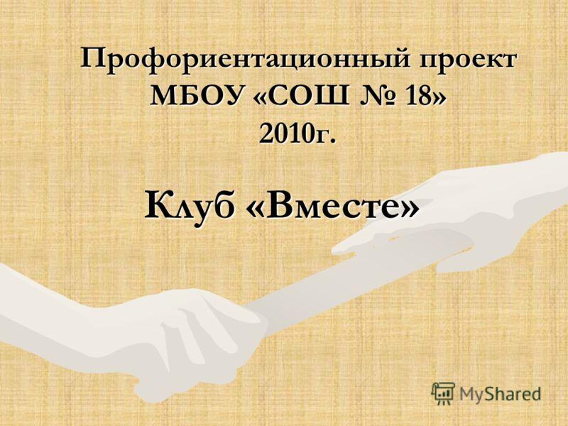 Профориентационный проект МБОУ «СОШ 18» 2010г. Клуб «Вместе»