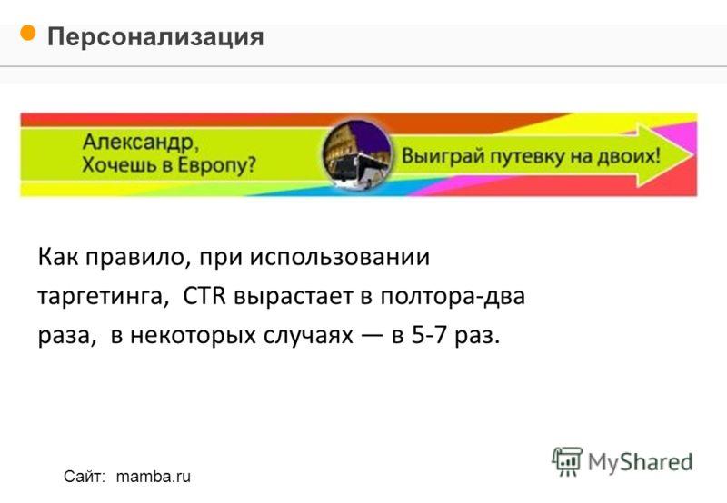 Как правило, при использовании таргетинга, CTR вырастает в полтора-два раза, в некоторых случаях в 5-7 раз. Персонализация Сайт: mamba.ru