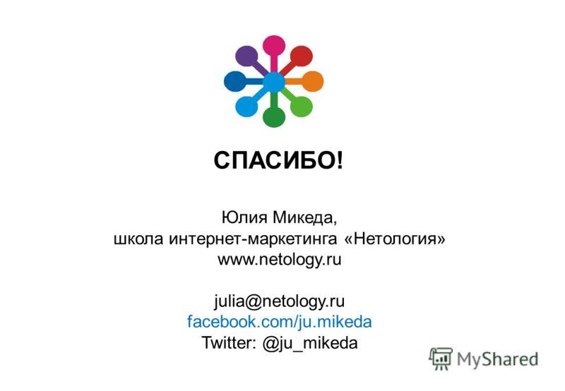 СПАСИБО! Юлия Микеда, школа интернет-маркетинга «Нетология» www.netology.ru julia@netology.ru facebook.com/ju.mikeda Twitter: @ju_mikeda