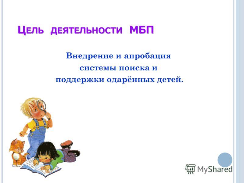 Ц ЕЛЬ ДЕЯТЕЛЬНОСТИ МБП Внедрение и апробация системы поиска и поддержки одарённых детей.