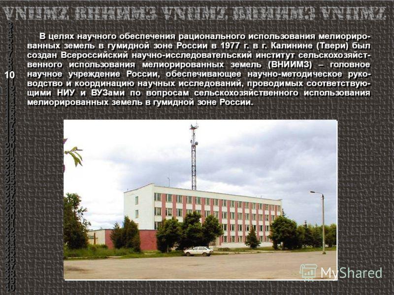 В целях научного обеспечения рационального использования мелиориро- ванных земель в гумидной зоне России в 1977 г. в г. Калинине (Твери) был создан Всероссийский научно-исследовательский институт сельскохозяйст- венного использования мелиорированных