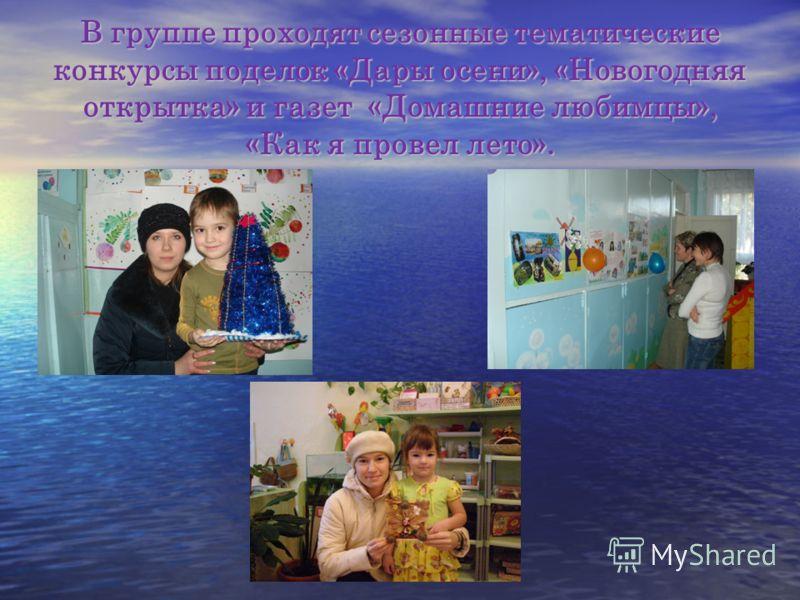 В группе проходят сезонные тематические конкурсы поделок «Дары осени», «Новогодняя открытка» и газет «Домашние любимцы», «Как я провел лето».
