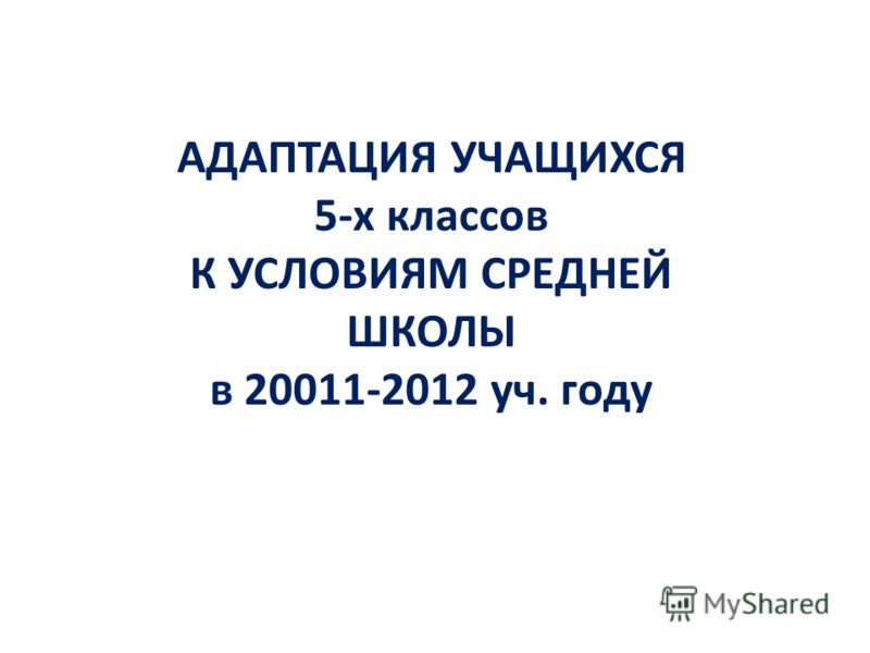 АДАПТАЦИЯ УЧАЩИХСЯ 5-х классов К УСЛОВИЯМ СРЕДНЕЙ ШКОЛЫ в 20011-2012 уч. году