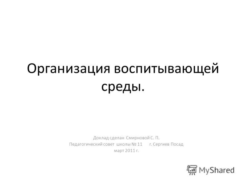 Организация воспитывающей среды. Доклад сделан Смирновой С. П. Педагогический совет школы 11 г. Сергиев Посад март 2011 г.