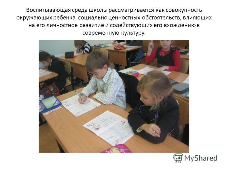 Воспитывающая среда школы рассматривается как совокупность окружающих ребенка социально ценностных обстоятельств, влияющих на его личностное развитие и содействующих его вхождению в современную культуру.