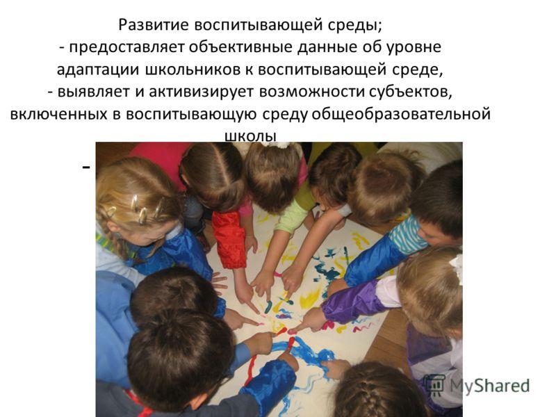 Развитие воспитывающей среды; - предоставляет объективные данные об уровне адаптации школьников к воспитывающей среде, - выявляет и активизирует возможности субъектов, включенных в воспитывающую среду общеобразовательной школы - сотрудничество школы