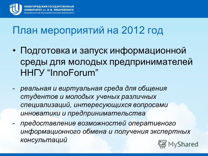План мероприятий на 2012 год Подготовка и запуск информационной среды для молодых предпринимателей ННГУ InnoForum -реальная и виртуальная среда для общения студентов и молодых ученых различных специализаций, интересующихся вопросами инноватики и пред