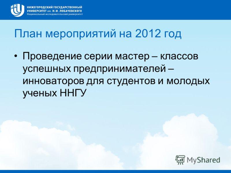План мероприятий на 2012 год Проведение серии мастер – классов успешных предпринимателей – инноваторов для студентов и молодых ученых ННГУ