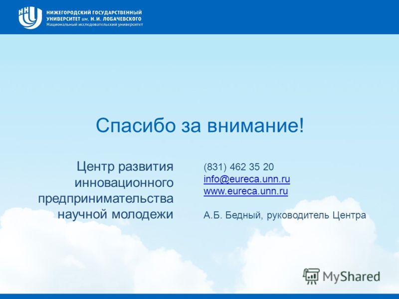 Спасибо за внимание! (831) 462 35 20 info@eureca.unn.ru www.eureca.unn.ru А.Б. Бедный, руководитель Центра Центр развития инновационного предпринимательства научной молодежи