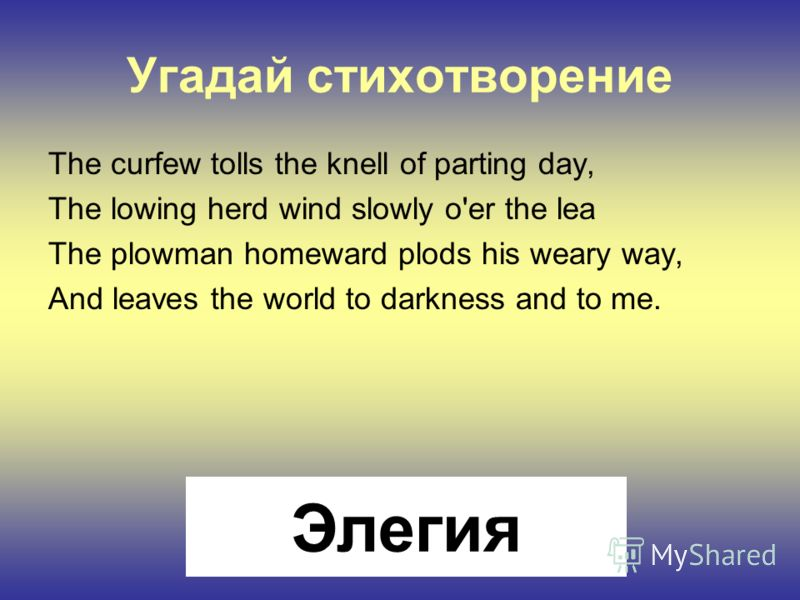 Угадай стихотворение The curfew tolls the knell of parting day, The lowing herd wind slowly o'er the lea The plowman homeward plods his weary way, And leaves the world to darkness and to me. Элегия