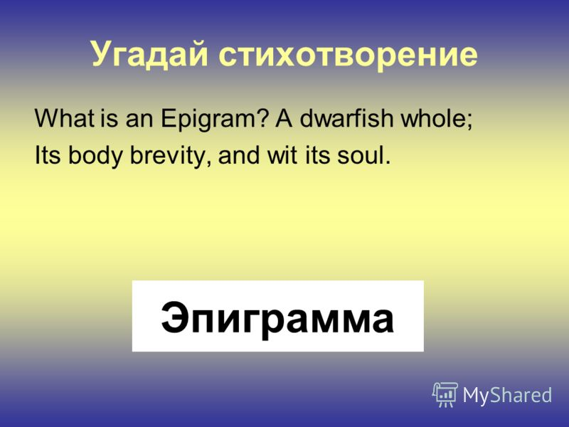 Угадай стихотворение What is an Epigram? A dwarfish whole; Its body brevity, and wit its soul. Эпиграмма