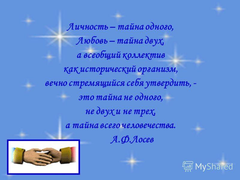 Личность – тайна одного, Любовь – тайна двух, а всеобщий коллектив как исторический организм, вечно стремящийся себя утвердить, - это тайна не одного, не двух и не трех, а тайна всего человечества. А.Ф.Лосев