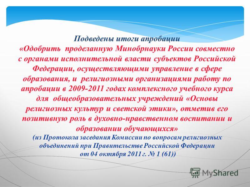 Подведены итоги апробации «Одобрить проделанную Минобрнауки России совместно с органами исполнительной власти субъектов Российской Федерации, осуществляющими управление в сфере образования, и религиозными организациями работу по апробации в 2009-2011